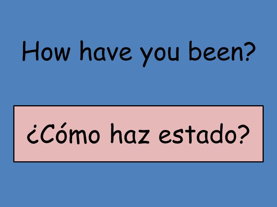 How have you been? ¿Cómo haz estado?