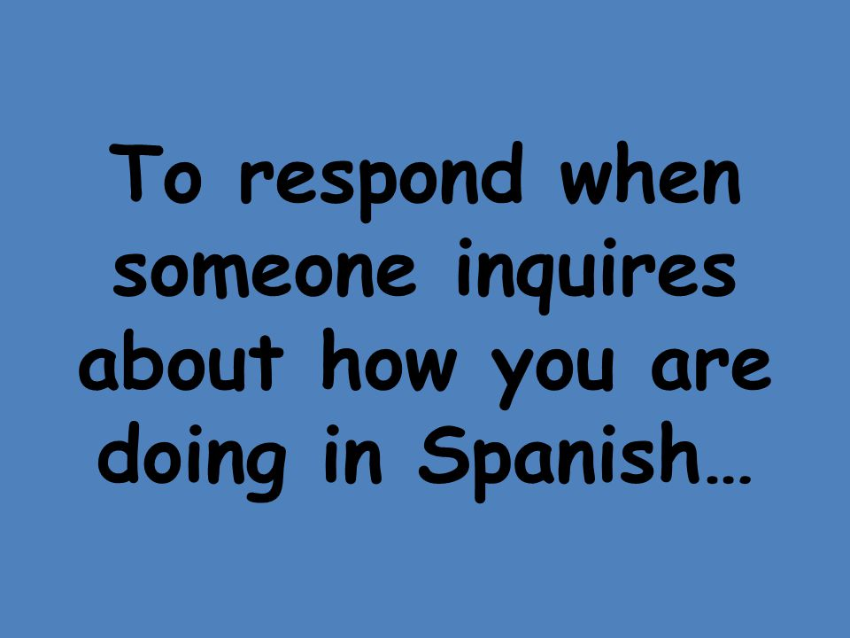To respond when someone inquires about how you are doing in Spanish…