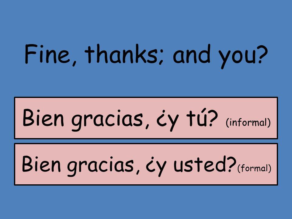 Fine, thanks; and you? Bien gracias, ¿y usted? (formal) Bien gracias, ¿y tú? (informal)