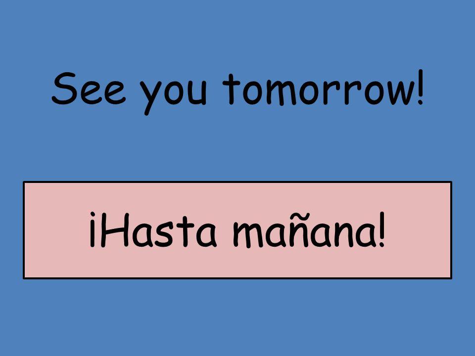 See you tomorrow! ¡Hasta mañana!