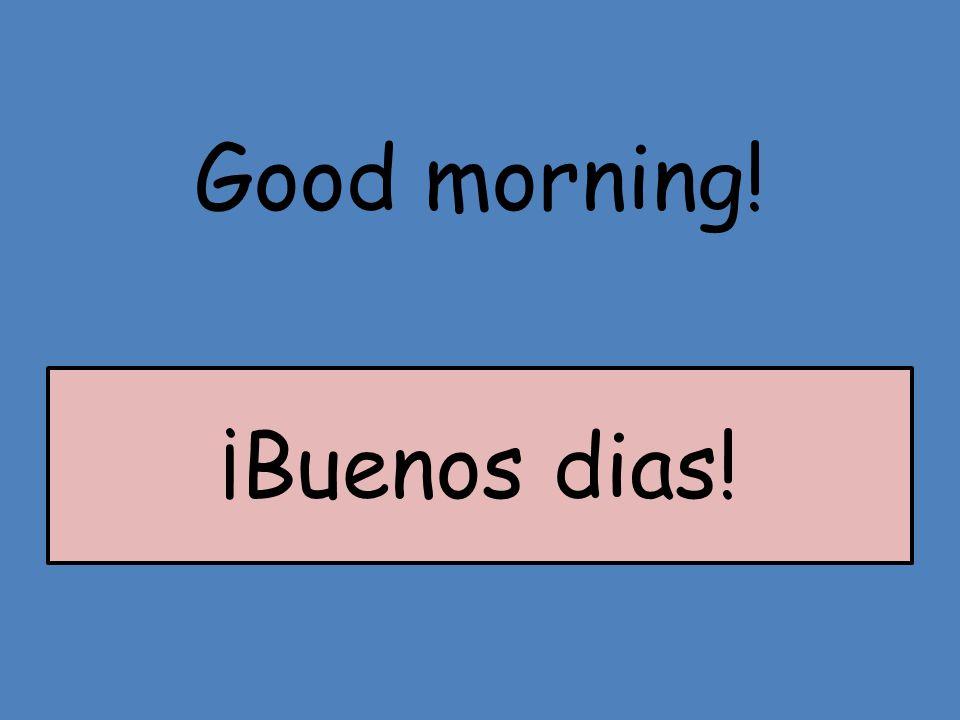 Good morning! ¡Buenos dias!