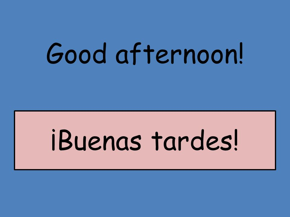 Good afternoon! ¡Buenas tardes!