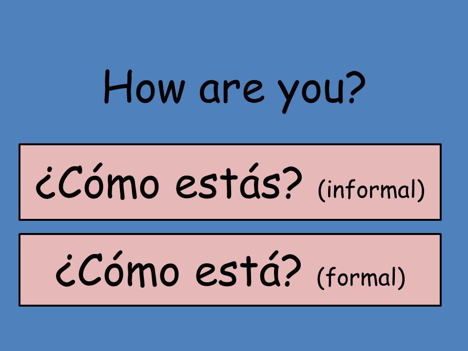 How are you? ¿Cómo está? (formal) ¿Cómo estás? (informal)