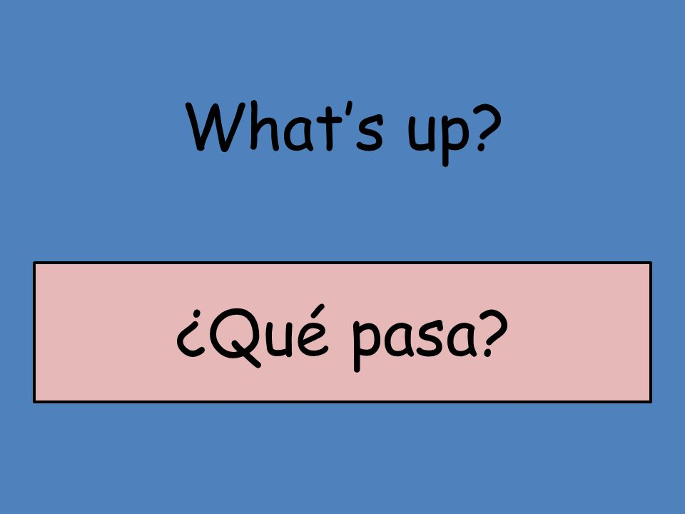 What's up? ¿Qué pasa?