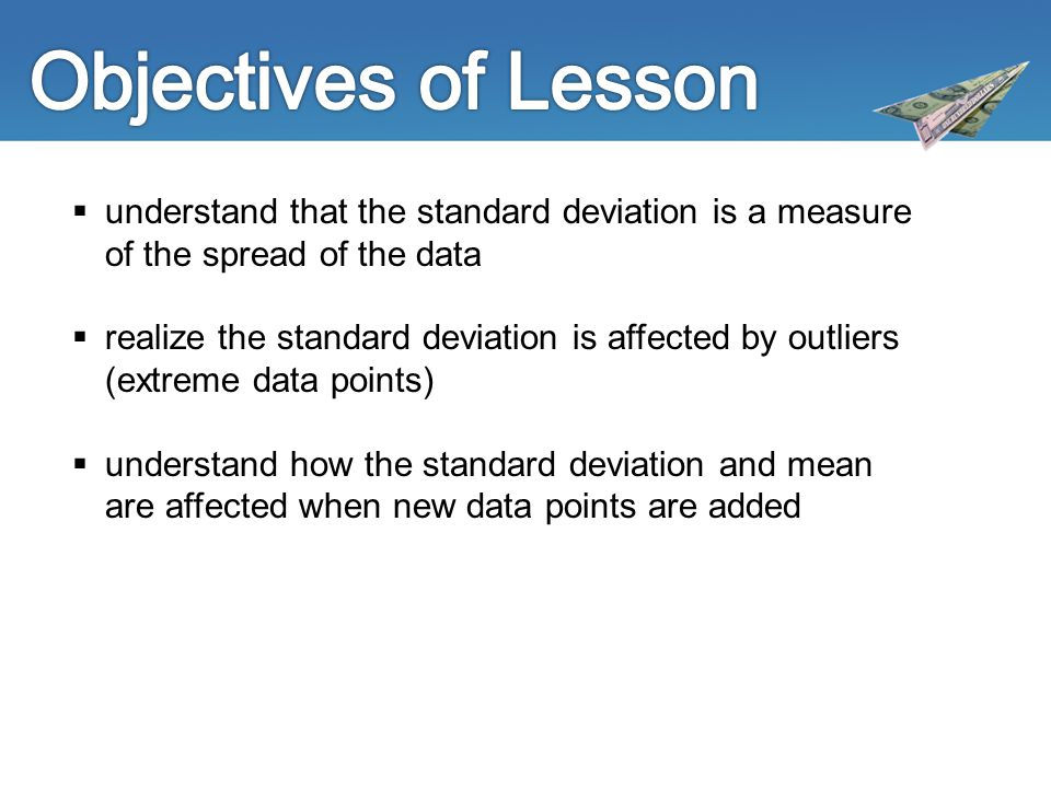  understand that the standard deviation is a measure of the spread of the data  realize the standard deviation is affected by outliers (extreme data points)  understand how the standard deviation and mean are affected when new data points are added