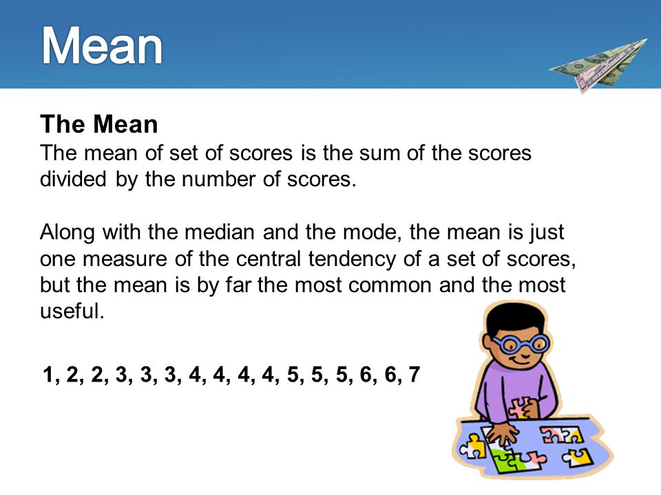 The Mean The mean of set of scores is the sum of the scores divided by the number of scores.