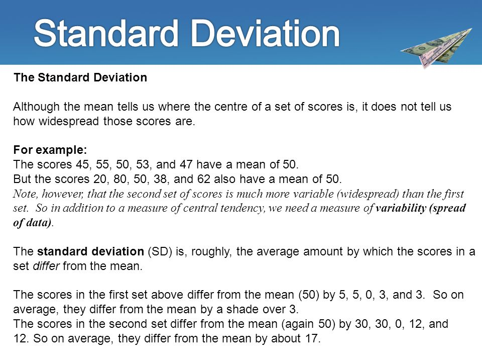 The Standard Deviation Although the mean tells us where the centre of a set of scores is, it does not tell us how widespread those scores are.