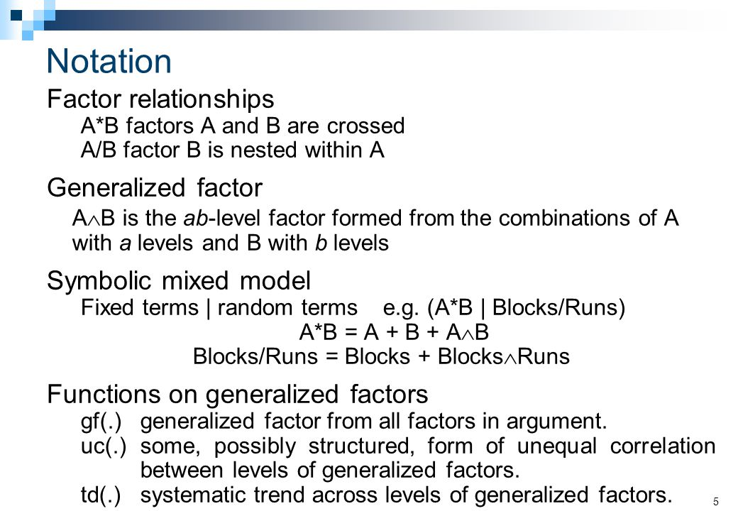 Notation Factor relationships A*B factors A and B are crossed A/B factor B is nested within A Generalized factor A  B is the ab-level factor formed from the combinations of A with a levels and B with b levels Symbolic mixed model Fixed terms | random terms e.g.
