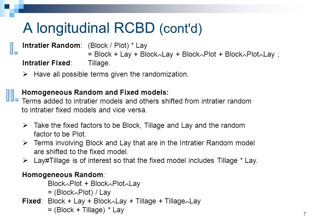 A longitudinal RCBD (cont d) 7 Homogeneous Random and Fixed models: Terms added to intratier models and others shifted from intratier random to intratier fixed models and vice versa.