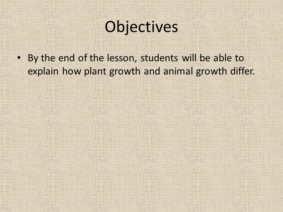 Objectives By the end of the lesson, students will be able to explain how plant growth and animal growth differ.