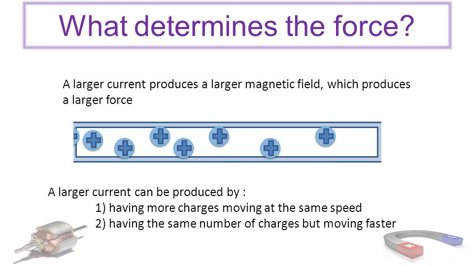 What determines the force? A larger current produces a larger magnetic field, which produces a larger force A larger current can be produced by : 1) h