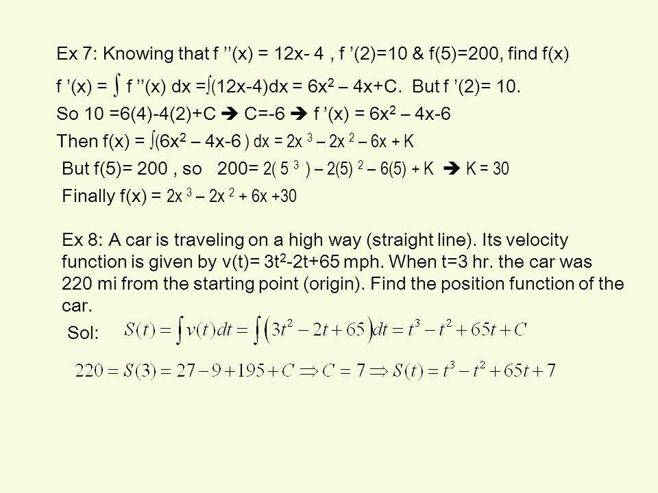 f '(x) = ∫ f ''(x) dx = ∫( 12x-4)dx = 6x 2 – 4x+C. But f '(2)= 10. So 10 =6(4)-4(2)+C  C=-6  f '(x) = 6x 2 – 4x-6 Then f(x) = ∫( 6x 2 – 4x-6 ) dx =
