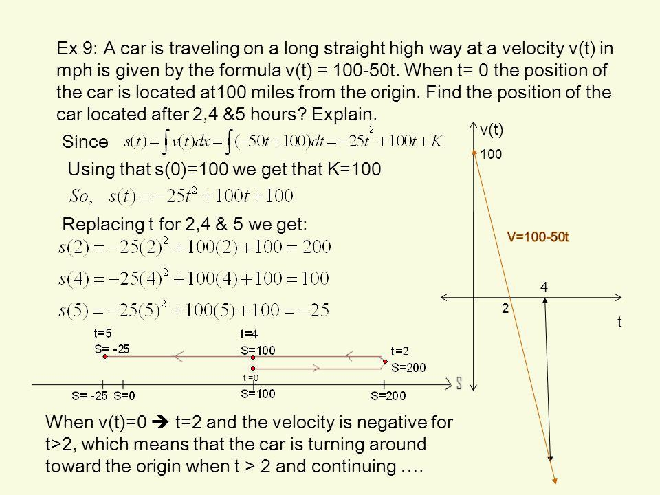 Ex 9: A car is traveling on a long straight high way at a velocity v(t) in mph is given by the formula v(t) = 100-50t. When t= 0 the position of the c