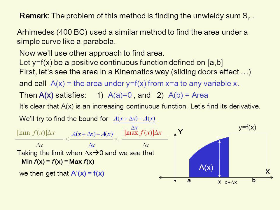 Remark: The problem of this method is finding the unwieldy sum S n. Now we'll use other approach to find area. y=f(x) Y Let y=f(x) be a positive conti
