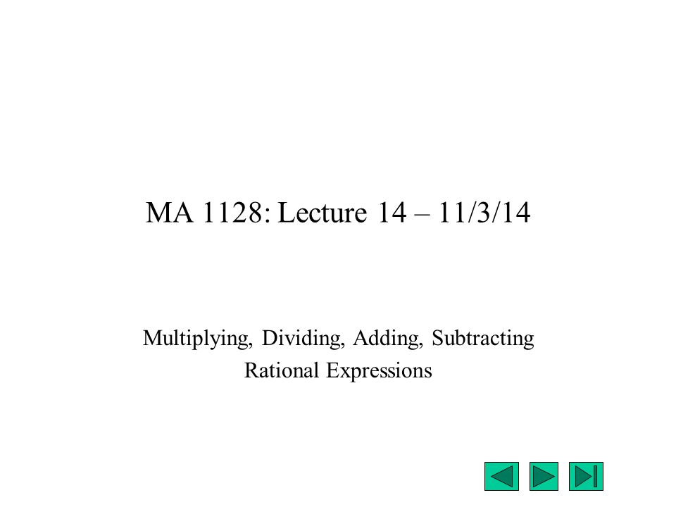 MA 1128: Lecture 14 – 11/3/14 Multiplying, Dividing, Adding, Subtracting Rational Expressions