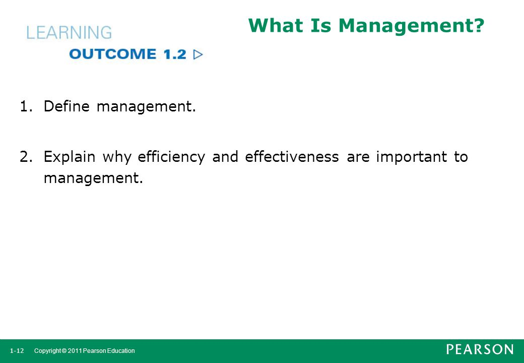 1-12 Copyright © 2011 Pearson Education What Is Management? 1.Define management. 2.Explain why efficiency and effectiveness are important to managemen