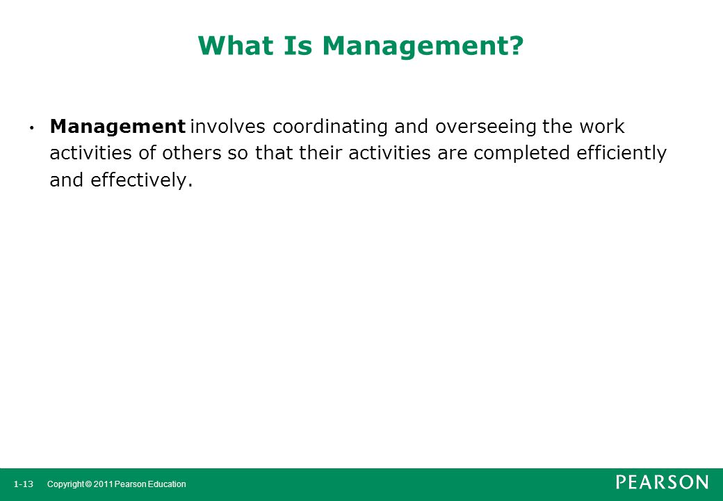 1-13 Copyright © 2011 Pearson Education What Is Management? Management involves coordinating and overseeing the work activities of others so that thei