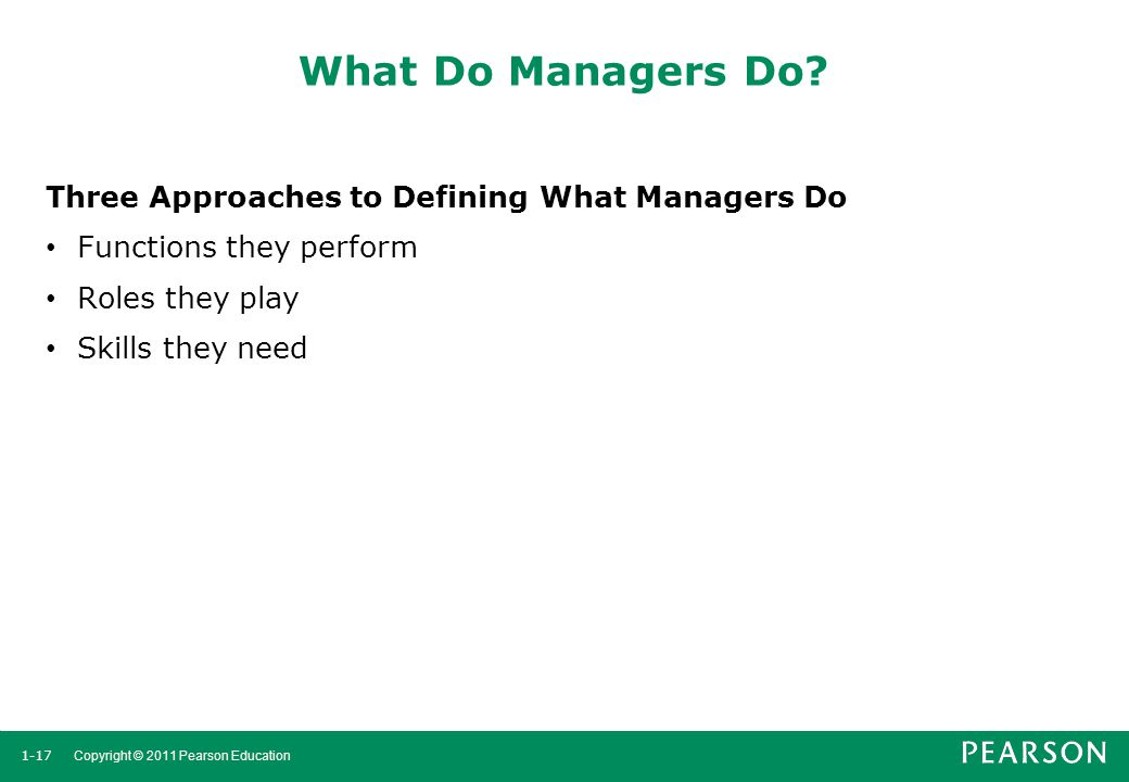 1-17 Copyright © 2011 Pearson Education What Do Managers Do? Three Approaches to Defining What Managers Do Functions they perform Roles they play Skil