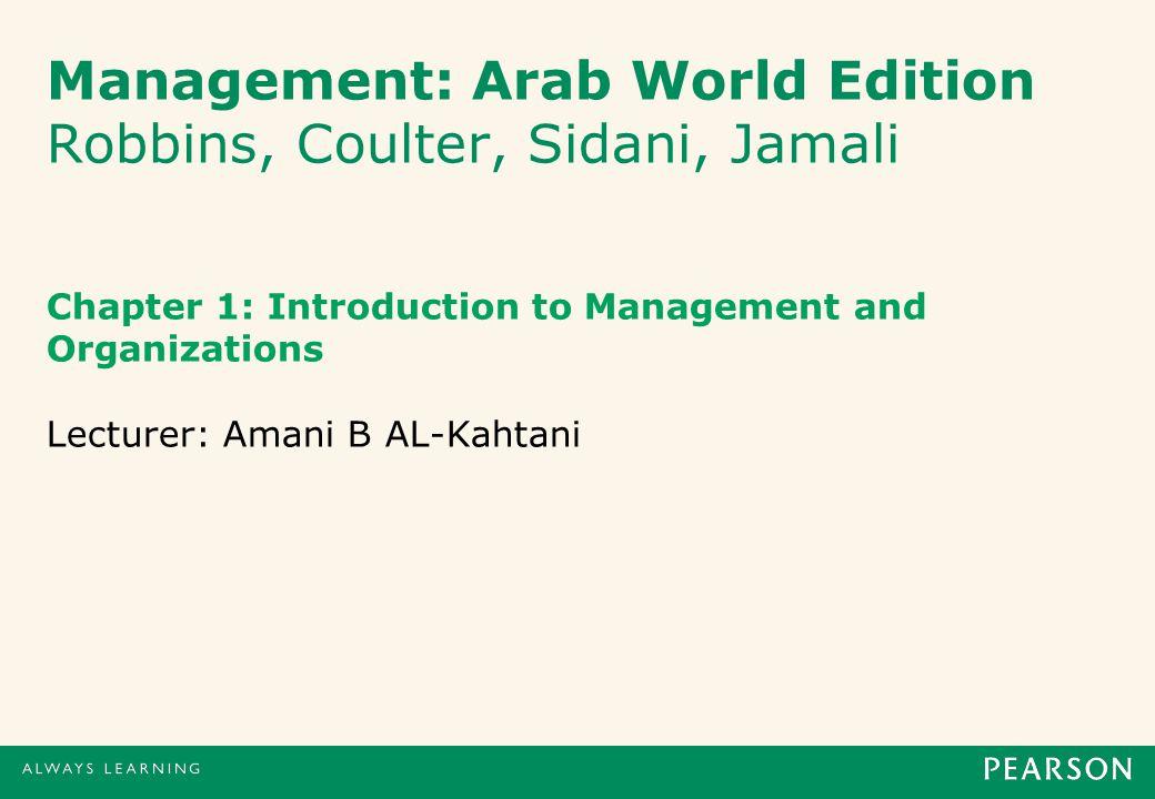 Management: Arab World Edition Robbins, Coulter, Sidani, Jamali Chapter 1: Introduction to Management and Organizations Lecturer: Amani B AL-Kahtani
