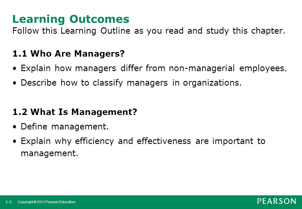 1-3 Copyright © 2011 Pearson Education Learning Outcomes Follow this Learning Outline as you read and study this chapter. 1.1 Who Are Managers? Explai