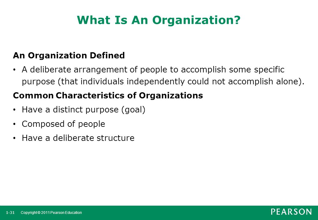 1-31 Copyright © 2011 Pearson Education What Is An Organization? An Organization Defined A deliberate arrangement of people to accomplish some specifi