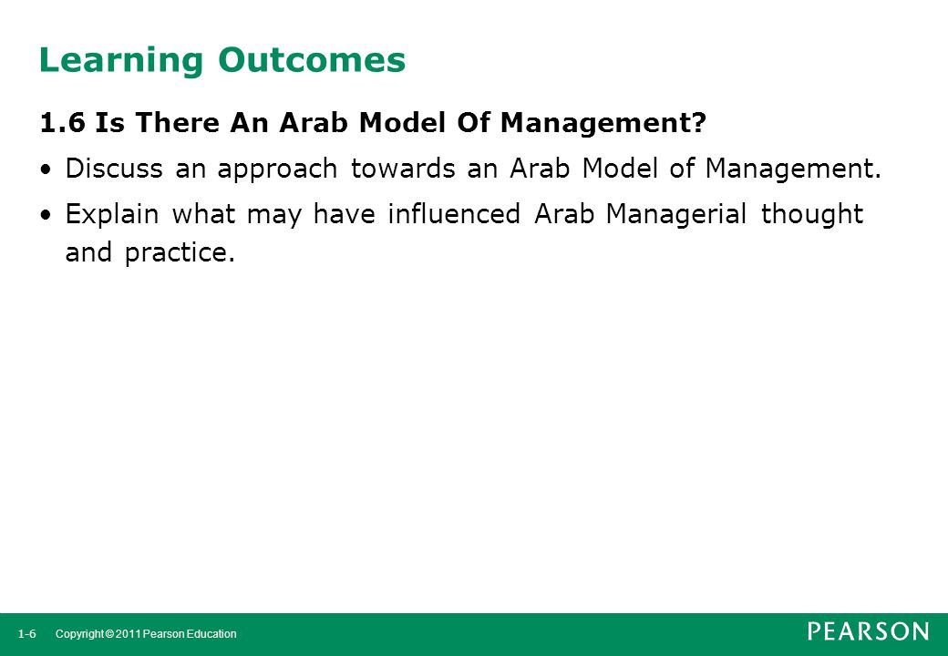 1-6 Copyright © 2011 Pearson Education Learning Outcomes 1.6 Is There An Arab Model Of Management? Discuss an approach towards an Arab Model of Manage