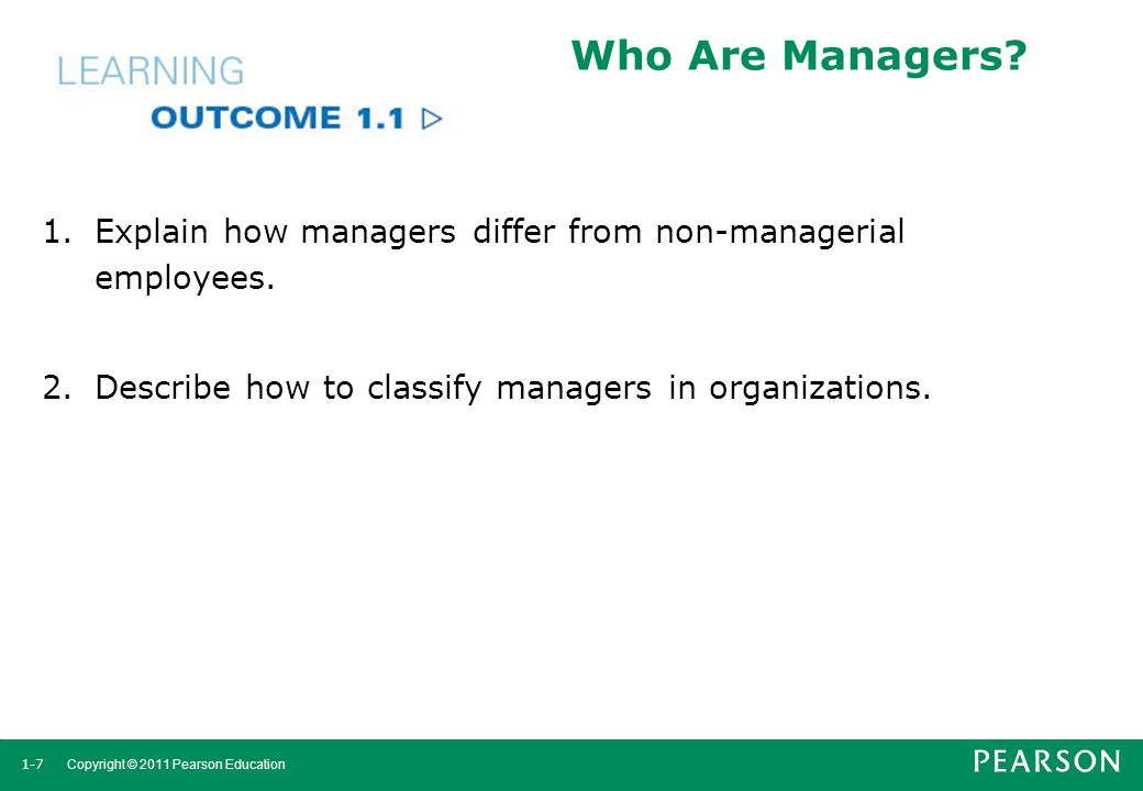 1-7 Copyright © 2011 Pearson Education Who Are Managers? 1.Explain how managers differ from non-managerial employees. 2.Describe how to classify manag