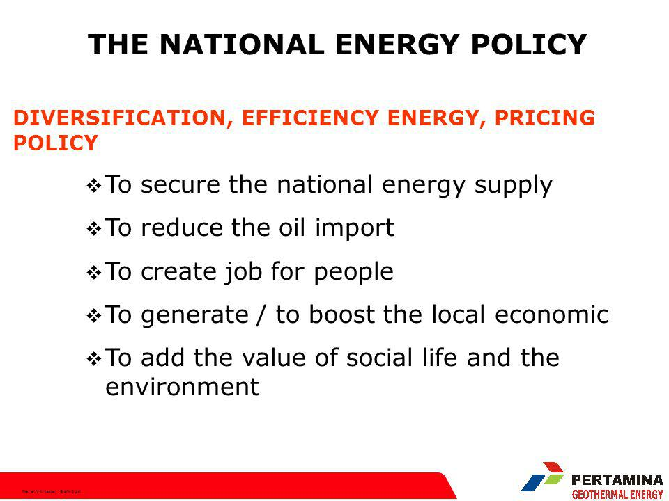 File:hen/srt/master Grafik-2.ppt THE NATIONAL ENERGY POLICY DIVERSIFICATION, EFFICIENCY ENERGY, PRICING POLICY  To secure the national energy supply  To reduce the oil import  To create job for people  To generate / to boost the local economic  To add the value of social life and the environment