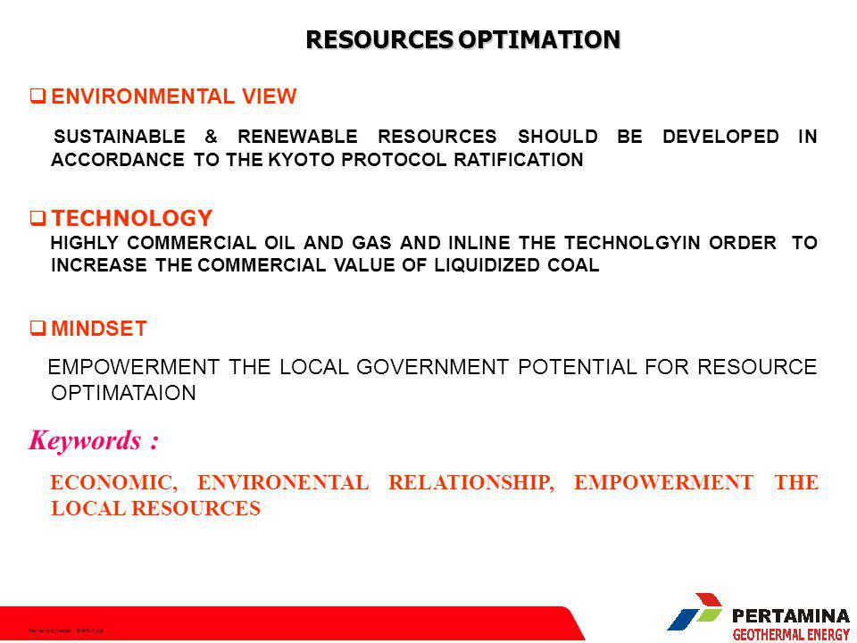 File:hen/srt/master Grafik-2.ppt RESOURCES OPTIMATION  ENVIRONMENTAL VIEW SUSTAINABLE & RENEWABLE RESOURCES SHOULD BE DEVELOPED IN ACCORDANCE TO THE KYOTO PROTOCOL RATIFICATION  TECHNOLOGY HIGHLY COMMERCIAL OIL AND GAS AND INLINE THE TECHNOLGYIN ORDER TO INCREASE THE COMMERCIAL VALUE OF LIQUIDIZED COAL  MINDSET EMPOWERMENT THE LOCAL GOVERNMENT POTENTIAL FOR RESOURCE OPTIMATAION Keywords : ECONOMIC, ENVIRONENTAL RELATIONSHIP, EMPOWERMENT THE LOCAL RESOURCES