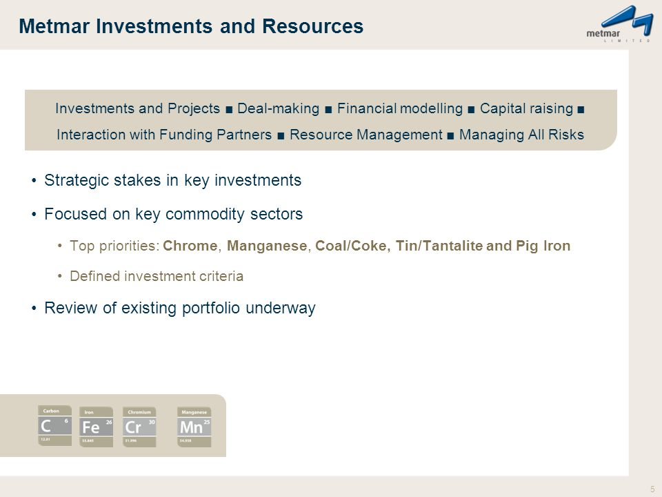 Metmar Investments and Resources Strategic stakes in key investments Focused on key commodity sectors Top priorities: Chrome, Manganese, Coal/Coke, Tin/Tantalite and Pig Iron Defined investment criteria Review of existing portfolio underway 5 Investments and Projects ■ Deal-making ■ Financial modelling ■ Capital raising ■ Interaction with Funding Partners ■ Resource Management ■ Managing All Risks