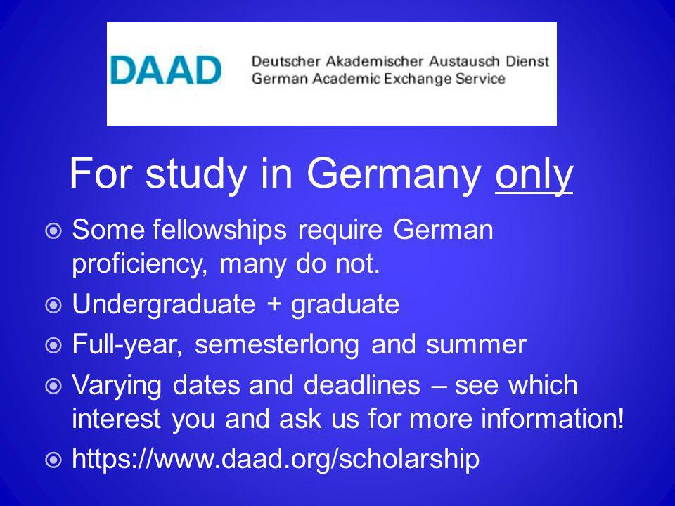 For study in Germany only  Some fellowships require German proficiency, many do not.  Undergraduate + graduate  Full-year, semesterlong and summer