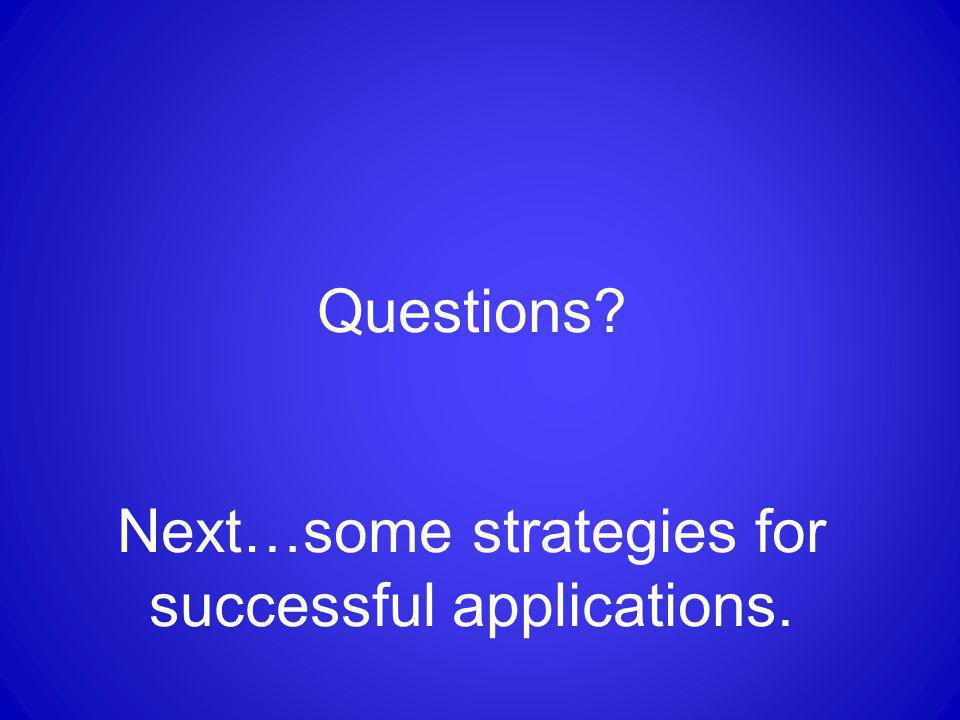 Questions? Next…some strategies for successful applications.