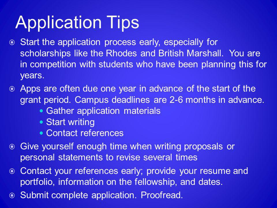 Application Tips  Start the application process early, especially for scholarships like the Rhodes and British Marshall. You are in competition with