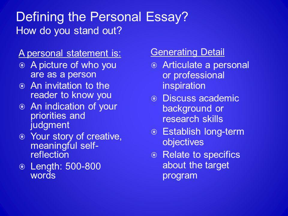 Defining the Personal Essay? How do you stand out? A personal statement is:  A picture of who you are as a person  An invitation to the reader to kn