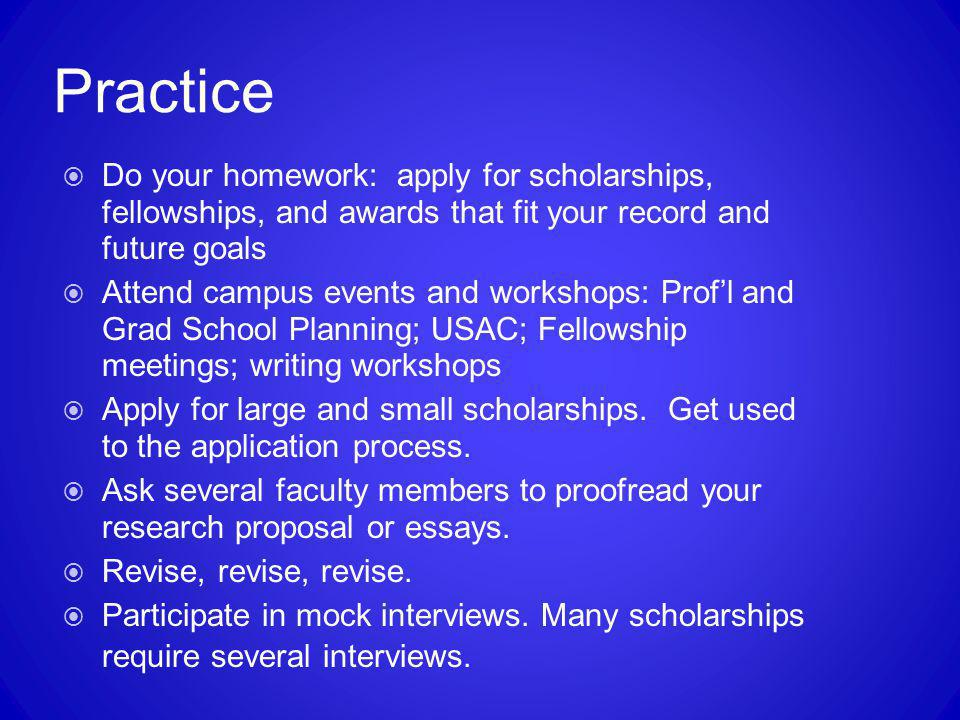 Practice  Do your homework: apply for scholarships, fellowships, and awards that fit your record and future goals  Attend campus events and workshop