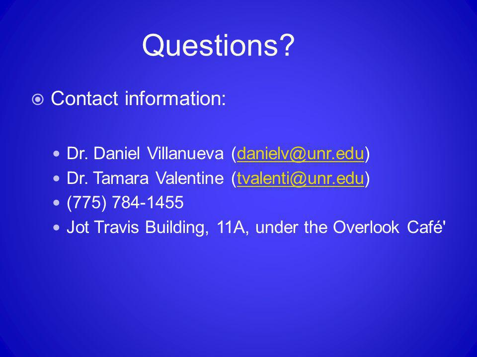 Questions?  Contact information: Dr. Daniel Villanueva (danielv@unr.edu)danielv@unr.edu Dr. Tamara Valentine (tvalenti@unr.edu)tvalenti@unr.edu (775)