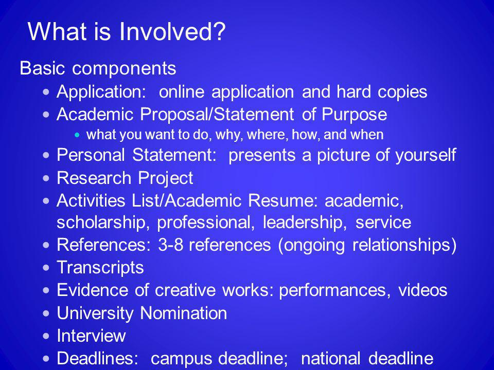 What is Involved? Basic components Application: online application and hard copies Academic Proposal/Statement of Purpose what you want to do, why, wh