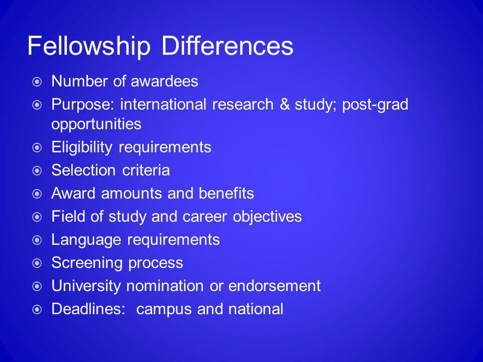 Fellowship Differences  Number of awardees  Purpose: international research & study; post-grad opportunities  Eligibility requirements  Selection