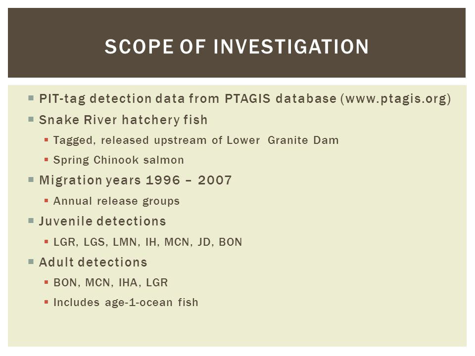  PIT-tag detection data from PTAGIS database (www.ptagis.org)  Snake River hatchery fish  Tagged, released upstream of Lower Granite Dam  Spring C