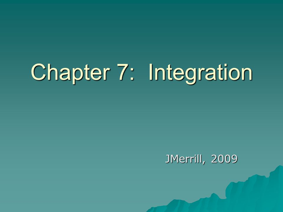 Chapter 7: Integration JMerrill, 2009