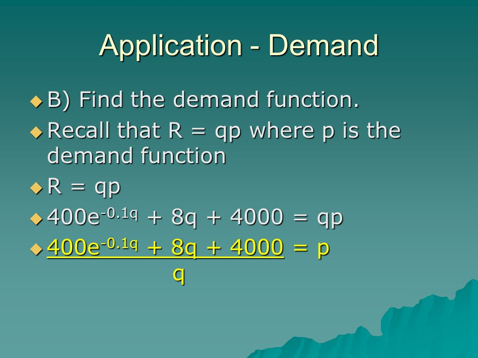 Application - Demand BBBB) Find the demand function. RRRRecall that R = qp where p is the demand function RRRR = qp 444400e-0.1q + 8q