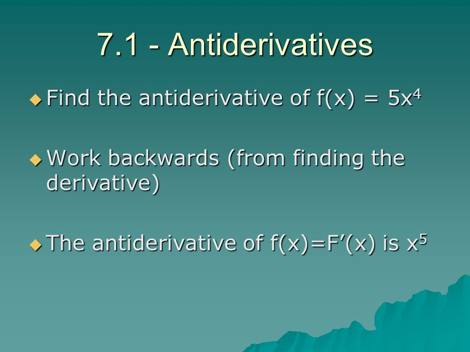 FFFFind the antiderivative of f(x) = 5x4 WWWWork backwards (from finding the derivative) TTTThe antiderivative of f(x)=F'(x) is x5