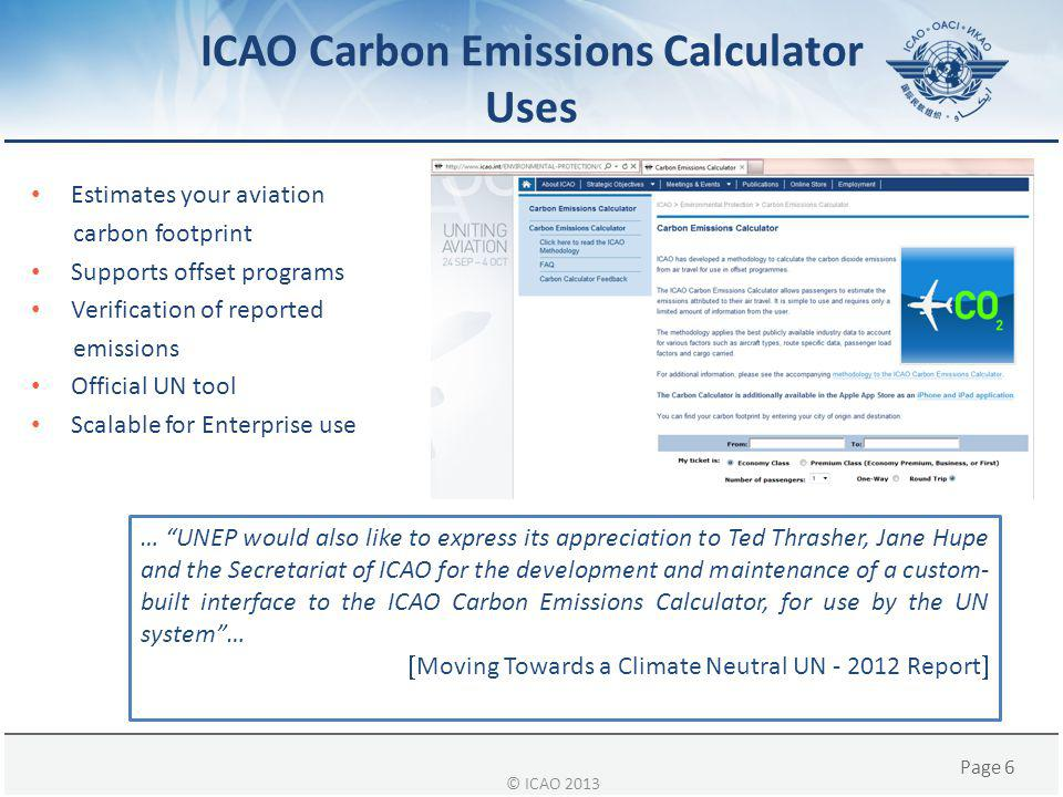 Page 6 ICAO Carbon Emissions Calculator Uses Estimates your aviation carbon footprint Supports offset programs Verification of reported emissions Official UN tool Scalable for Enterprise use … UNEP would also like to express its appreciation to Ted Thrasher, Jane Hupe and the Secretariat of ICAO for the development and maintenance of a custom- built interface to the ICAO Carbon Emissions Calculator, for use by the UN system …  Moving Towards a Climate Neutral UN - 2012 Report  © ICAO 2013
