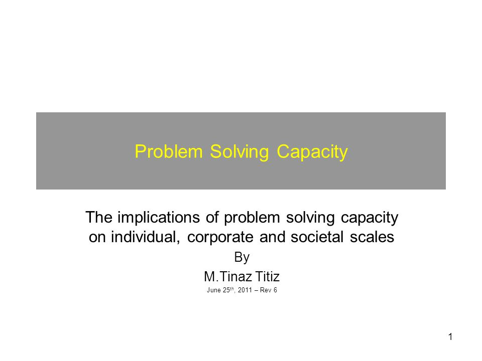 1 Problem Solving Capacity The implications of problem solving capacity on individual, corporate and societal scales By M.Tinaz Titiz June 25 th, 2011 – Rev 6