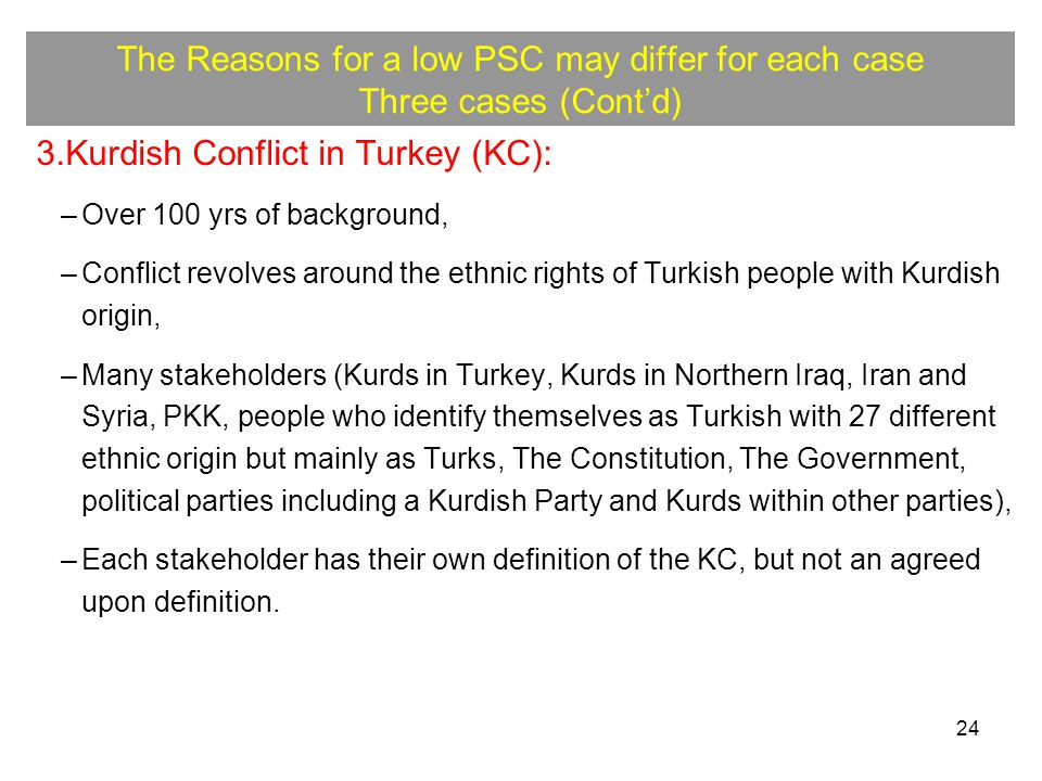 24 The Reasons for a low PSC may differ for each case Three cases (Cont'd) 3.Kurdish Conflict in Turkey (KC): –Over 100 yrs of background, –Conflict revolves around the ethnic rights of Turkish people with Kurdish origin, –Many stakeholders (Kurds in Turkey, Kurds in Northern Iraq, Iran and Syria, PKK, people who identify themselves as Turkish with 27 different ethnic origin but mainly as Turks, The Constitution, The Government, political parties including a Kurdish Party and Kurds within other parties), –Each stakeholder has their own definition of the KC, but not an agreed upon definition.