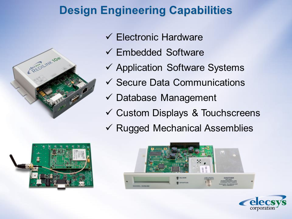 Design Engineering Capabilities Electronic Hardware Embedded Software Application Software Systems Secure Data Communications Database Management Custom Displays & Touchscreens Rugged Mechanical Assemblies