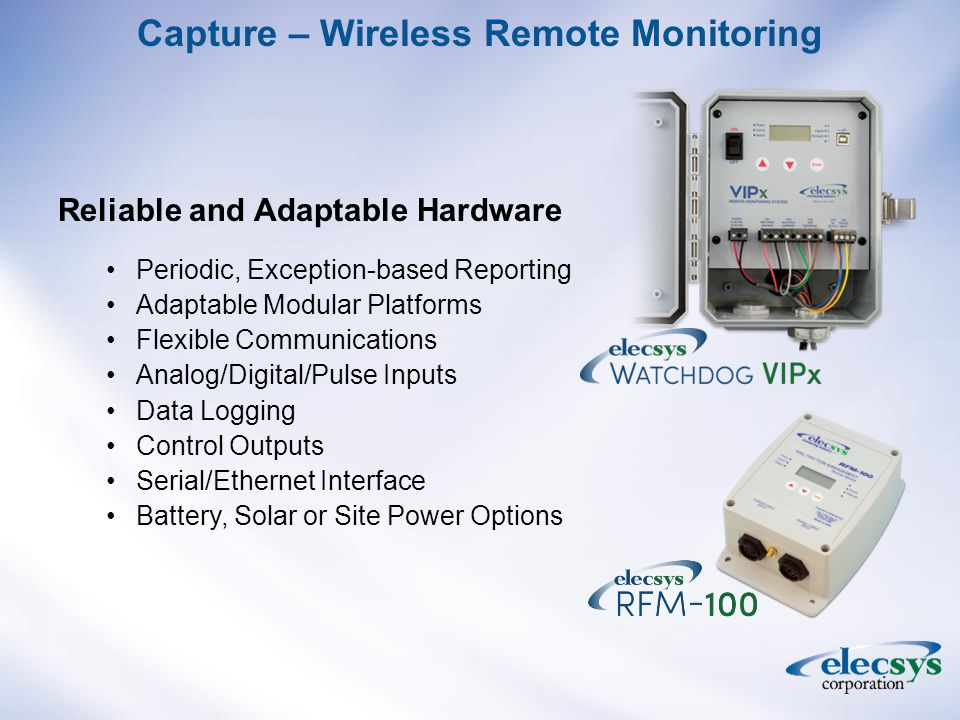 Capture – Wireless Remote Monitoring Reliable and Adaptable Hardware Periodic, Exception-based Reporting Adaptable Modular Platforms Flexible Communications Analog/Digital/Pulse Inputs Data Logging Control Outputs Serial/Ethernet Interface Battery, Solar or Site Power Options