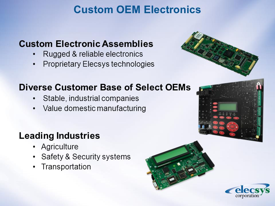 Leading Industries Agriculture Safety & Security systems Transportation Custom Electronic Assemblies Rugged & reliable electronics Proprietary Elecsys technologies Diverse Customer Base of Select OEMs Stable, industrial companies Value domestic manufacturing Custom OEM Electronics
