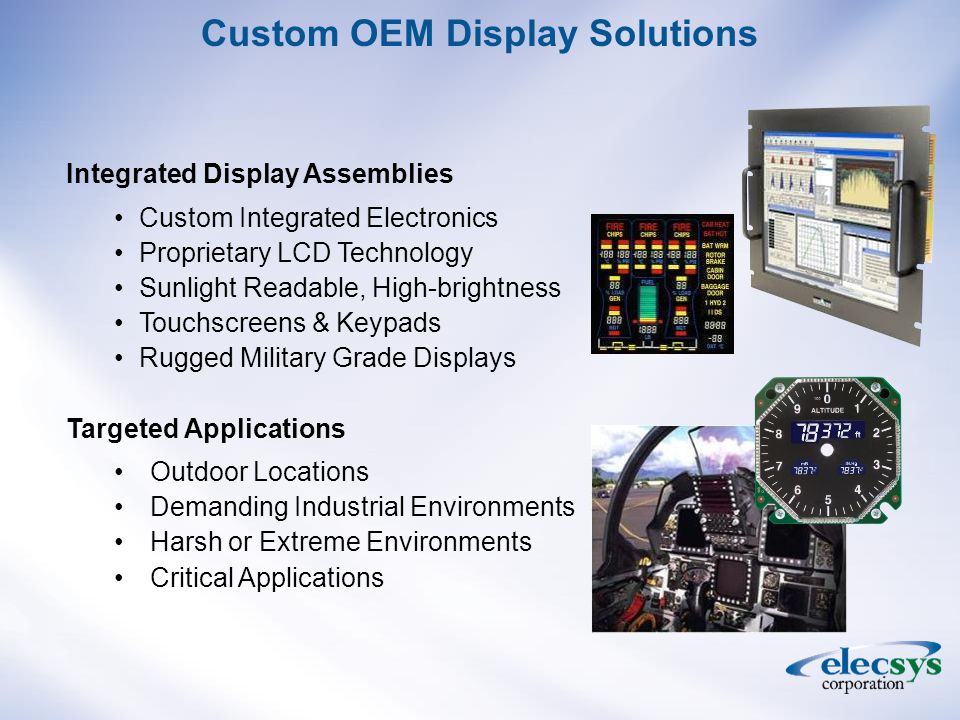 Integrated Display Assemblies Custom Integrated Electronics Proprietary LCD Technology Sunlight Readable, High-brightness Touchscreens & Keypads Rugged Military Grade Displays Targeted Applications Outdoor Locations Demanding Industrial Environments Harsh or Extreme Environments Critical Applications Custom OEM Display Solutions