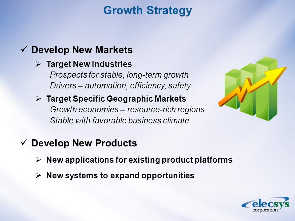 Develop New Markets  Target New Industries Prospects for stable, long-term growth Drivers – automation, efficiency, safety  Target Specific Geographic Markets Growth economies – resource-rich regions Stable with favorable business climate Develop New Products  New applications for existing product platforms  New systems to expand opportunities Growth Strategy